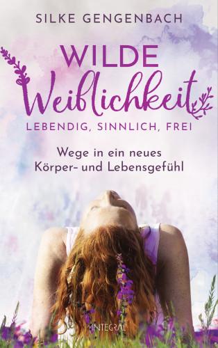 Silke Gengenbach: Wilde Weiblichkeit: Lebendig, sinnlich, frei