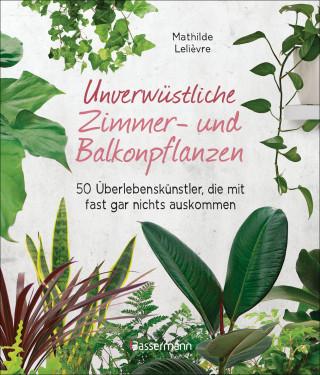 Mathilde Lelièvre: Unverwüstliche Zimmer- und Balkonpflanzen