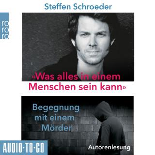 Steffen Schroeder: Was alles in einem Menschen sein kann - Begegnungen mit einem Mörder (ungekürzt)