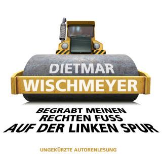 Dietmar Wischmeyer: Begrabt meinen rechten Fuss auf der linken Spur (Ungekürzte Autorenlesung)