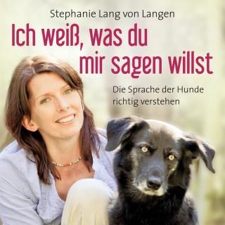 Stephanie Lang von Langen: Ich weiß, was du mir sagen willst - Die Sprache der Hunde richtig verstehen (ungekürzte Version)