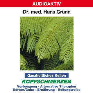 Dr. Hans Grünn: Ganzheitliches Heilen: Kopfschmerzen - Vorbeugung, alternative Therapien, Körper & Geist, Ernährung, Heilungsreise