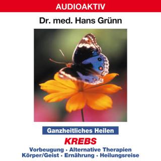 Dr. Hans Grünn: Ganzheitliches Heilen: Krebs - Vorbeugung, alternative Therapien, Körper & Geist, Ernährung, Heilungsreise