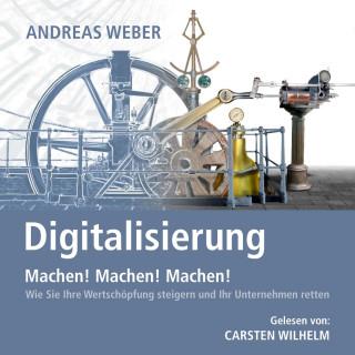 Andreas Weber: Digitalisierung - Machen! Machen! Machen! - Wie Sie Ihre Wertschöpfung steigern und Ihr Unternehmen retten (Ungekürzt)