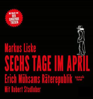 Markus Liske: Sechs Tage im April - Erich Mühsams Räterepublik (Ungekürzt)