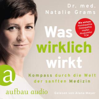 Dr. Med. Natalie Grams: Was wirklich wirkt - Kompass durch die Welt der sanften Medizin