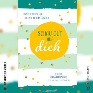 Ursula Neubauer, Tobias Conrad: Schau gut auf dich - Wie dich Selbstfürsorge gesund und stark macht (Ungekürzt)