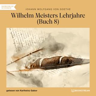 Johann Wolfgang von Goethe: Wilhelm Meisters Lehrjahre, Buch 8 (Ungekürzt)
