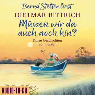 Dietmar Bittrich: Müssen wir da auch noch hin? - Kurze Geschichten vom Reisen (Ungekürzt)