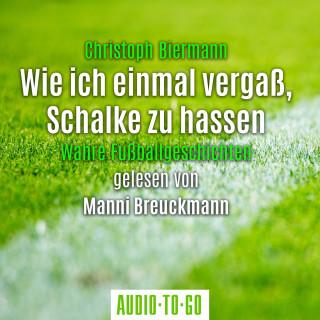 Christoph Biermann: Wie ich einmal vergaß, Schalke zu hassen - Wahre Fußballgeschichten (Ungekürzt)