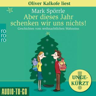 Mark Spörrle: Aber dieses Jahr schenken wir uns nichts! - Geschichten vom weihnachtlichen Wahnsinn (Ungekürzt)