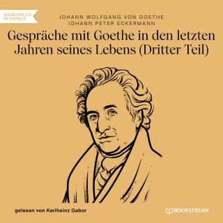 Johann Wolfgang von Goethe, Johann Peter Eckermann: Gespräche mit Goethe in den letzten Jahren seines Lebens - Dritter Teil (Ungekürzt)