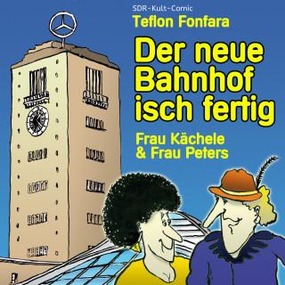 Teflon Fonfara: Frau Kächele & Frau Peters, Der neue Bahnhof isch fertig